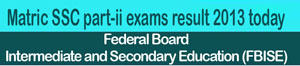 FBISE to declare SSC part-ii exams result today Secondary School Certificate Annual Examination 2013 Federal Board of Intermediate and Secondary Education